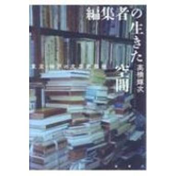 高橋輝次/編集者の生きた空間 東京・神戸の文芸史探検