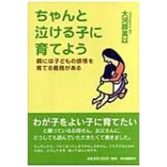 大河原美以/ちゃんと泣ける子に育てよう 親には子どもの感情を育てる義務がある