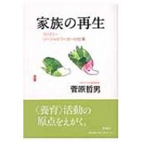 菅原哲男/家族の再生 ファミリ-ソ-シャルワ-カ-の仕事