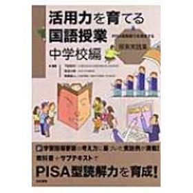 教育と「知の活用力」を考える会/活用力を育てる国語授業 中学校編 Pisa型読解力を育成する授業実践集