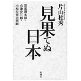 片山 杜秀/見果てぬ日本 司馬遼太郎・小津安二郎・小松左京の挑戦
