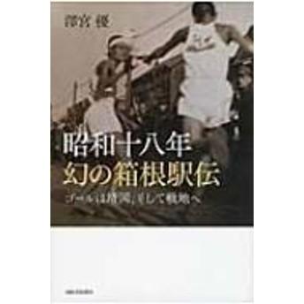 澤宮優/昭和十八年 幻の箱根駅伝 ゴールは靖国、そして戦地へ