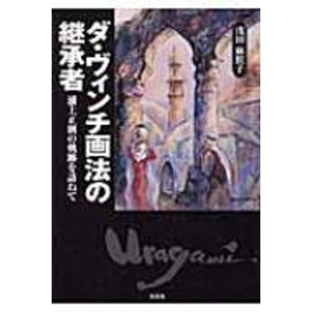 浅田麻朕子/ダ・ヴィンチ画法の継承者 浦上正則の軌跡を訪ねて