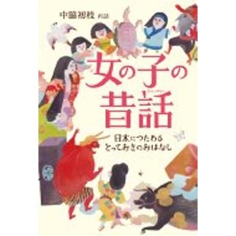 中脇初枝/女の子の昔話 日本につたわるとっておきのおはなし