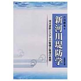 吉川勝秀/新河川堤防学 河川堤防システムの整備と管理の実際