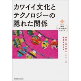 横幹 知の統合シリーズ編集委員会/カワイイ文化とテクノロジーの隠れた関係 横幹 知の統合シリーズ