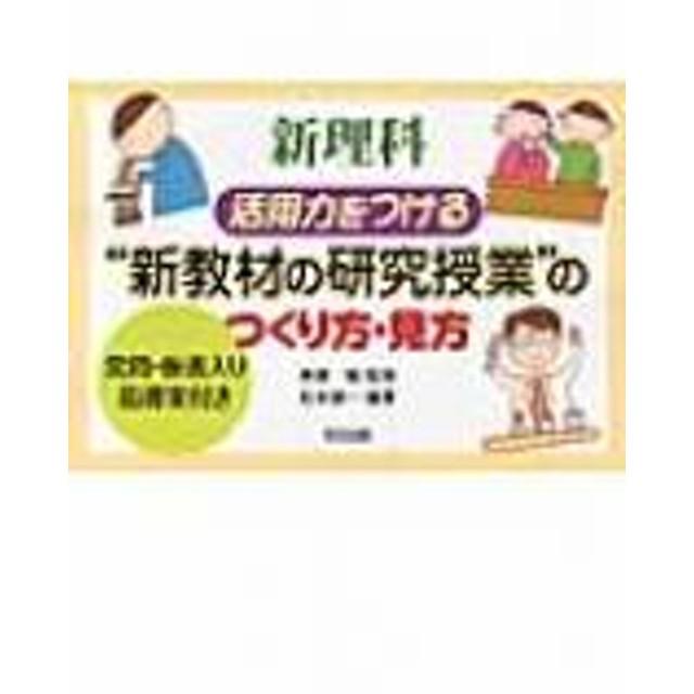 松本謙一/新理科活用力をつける 新教材の研究授業 のつくり方・見方 発問・板書入り指導案付き