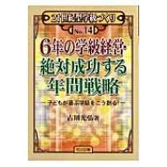古川光弘/6年の学級経営・絶対成功する年間戦略 子どもが喜ぶ学級をこう創る!