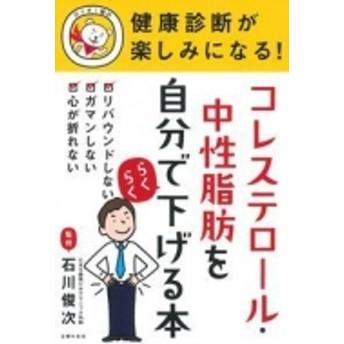 石川俊次/健康診断が楽しみになる!コレステロール・中性脂肪を自分でらくらく下げる本