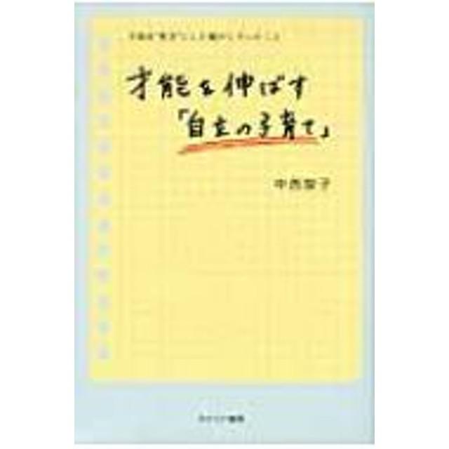 中西智子/才能を伸ばす「自立の子育て」 子供を 秀才 にした親がしていたこと