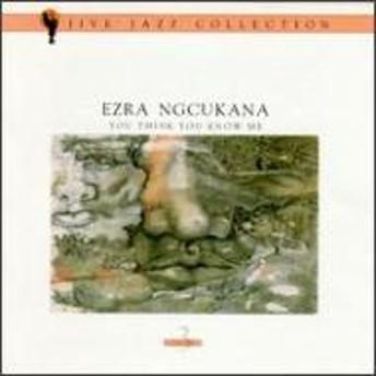 Ezra Ngcukana/You Think You Know Me