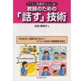 教師のための「話す」技術 子どもと保護者の心に届く 学級経営は、教師の気づかいで、子どもと保護者の信頼関係を育む/永田美奈子