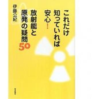 これだけ知っていれば安心!放射能と原発の疑問50/伊藤公紀