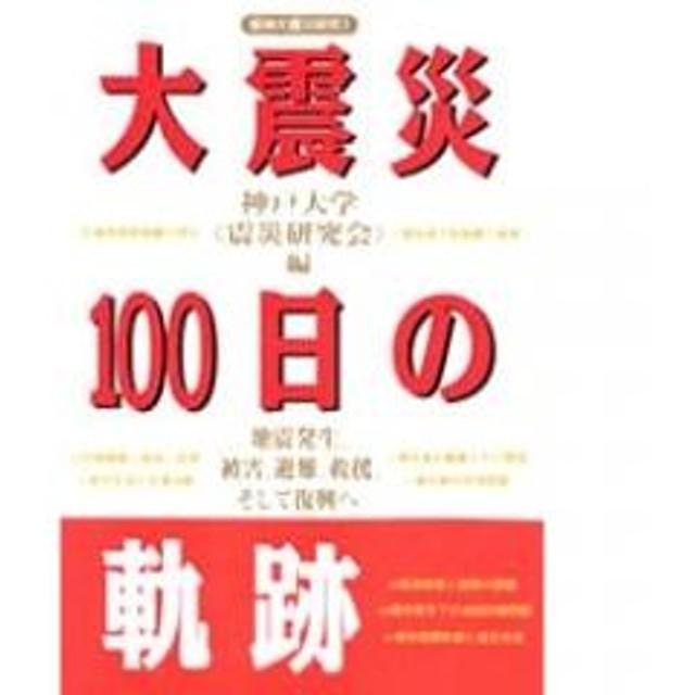 大震災100日の軌跡 地震発生、被害、避難、救援、そして復興へ/神戸大学震災研究会