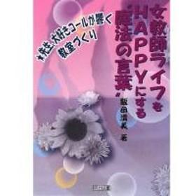 """女教師ライフをHAPPYにする""""魔法の言葉"""" 先生、大好きコールが響く教室づくり/飯田清美"""