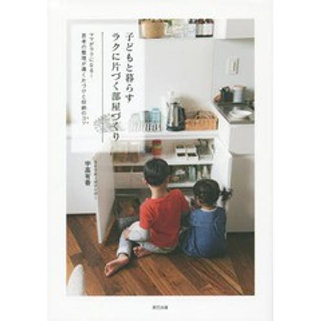 [書籍]/子どもと暮らすラクに片づく部屋づくり ママがラクになる!思考の整理が導く片づけと収納のコツ/宇高有香/著/NEOBK-178