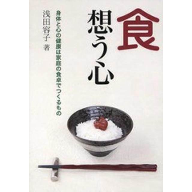 [書籍]/食 想う心 身体と心の健康は家庭の食卓で/浅田容子/著/NEOBK-1991284