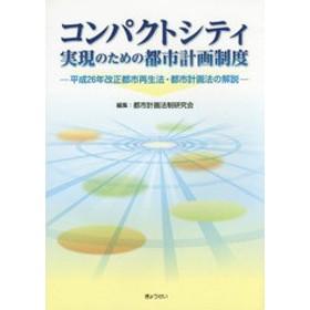 [書籍]/コンパクトシティ実現のための都市計画制度 平成26年改正都市再生法・都市計画法の解説/都市計画法制