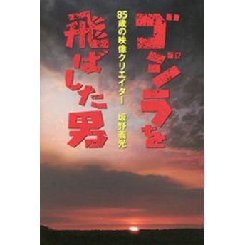 [書籍]/ゴジラを飛ばした男 85歳の映像クリエイ/坂野義光/著/NEOBK-1983240