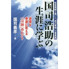 [書籍]/国司浩助の生涯に学ぶ 社会貢献を貫いた「自己実現」の事業家 逆境を幸運に変える「奇跡」のヒント/国司義彦/著/NEOBK