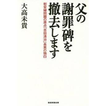 [書籍]/父の謝罪碑を撤去します 慰安婦問題の原点「吉田清治」長男の独白/大高未貴/著/NEOBK-2100293
