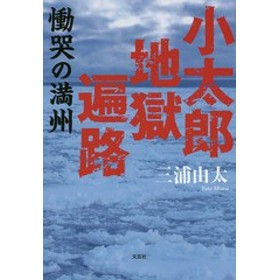 [書籍]/小太郎地獄遍路 慟哭の満州/三浦由太/著/NEOBK-2129541