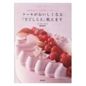 熊谷裕子/ケーキがおいしくなる「下ごしらえ」教えます 食感、味、香りのステキ度が増すパーツ別テクニック