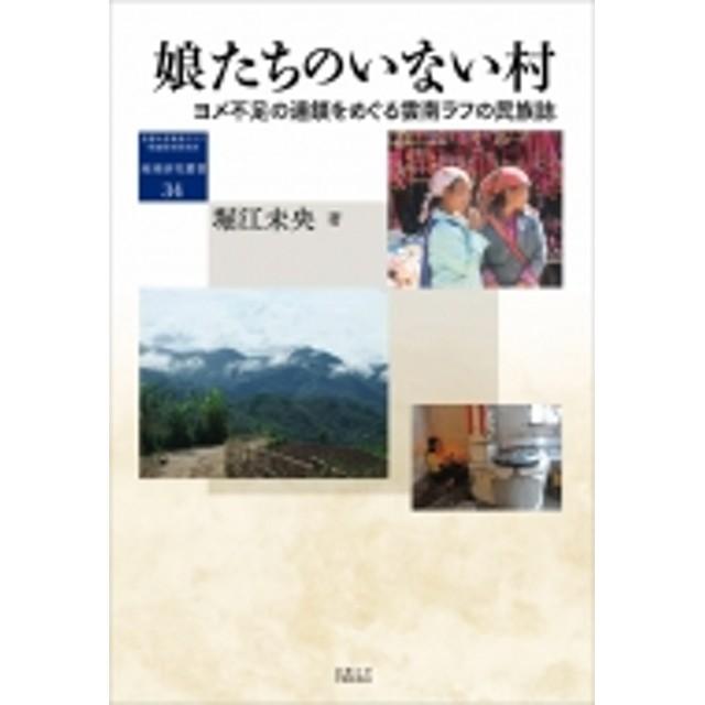 堀江未央/娘たちのいない村 ヨメ不足の連鎖をめぐる雲南ラフの民族誌 地域研究叢書