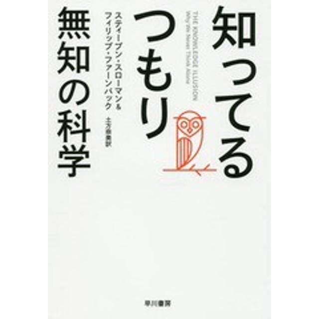 [書籍]/知ってるつもり 無知の科学 / 原タイトル:THE KNOWLEDGE ILLUSION/スティーブン・スローマン/著 フィリップ・ファーンバック/著