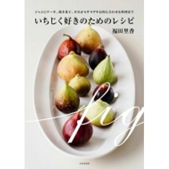 福田里香/いちじく好きのためのレシピ ジャムにケーキ、焼き菓子、それからサラダやお肉と合わせる料理