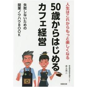 50歳からはじめるカフェ経営 人生はこれからもっと楽しくなる 失敗しないための開業ノウハウBOOK / 赤土亮二