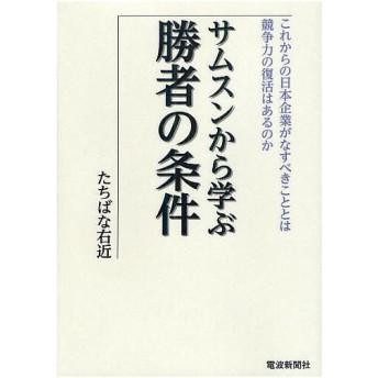 サムスンから学ぶ勝者の条件 これからの日本企業がなすべきこととは 競争力の復活はあるのか / たちばな右近