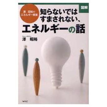 新品本/図解知らないではすまされない、エネルギーの話 澤昭裕のエネルギー教室 澤昭裕/著