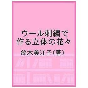 ウール刺繍で作る立体の花々 Mieko Suzuki's Flower Works / 鈴木美江子