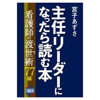 新品本/主任・リーダーになったら読む本 看護師の渡世術77編 宮子あずさ/著