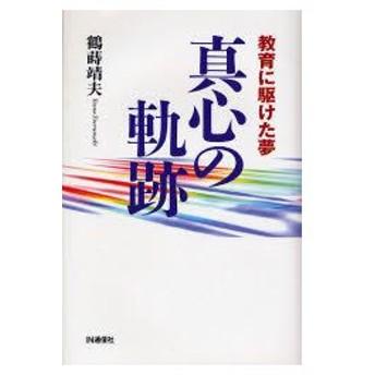 新品本/真心の軌跡 教育に駆けた夢 鶴蒔靖夫/著