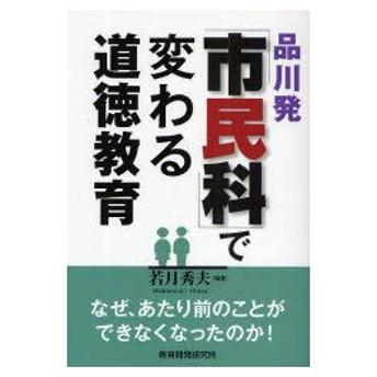新品本/品川発「市民科」で変わる道徳教育 なぜ、あたり前のことができなくなったのか! 若月秀夫/編著