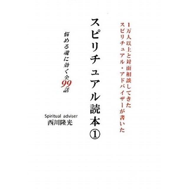 スピリチュアル読本 1万人以上と対面相談してきたスピリチュアル・アドバイザーが書いた 1/西川隆光