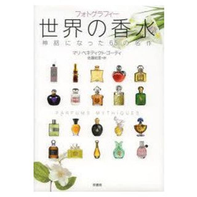 新品本/世界の香水 神話になった65の名作 フォトグラフィー マリ・ベネディクト・ゴーティ/著 佐藤絵里/訳