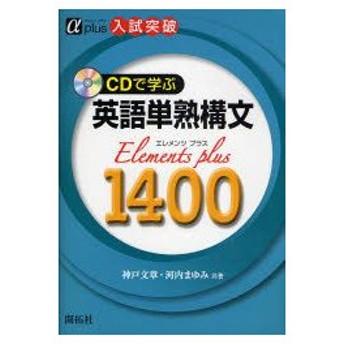 新品本/CDで学ぶ英語単熟構文Elements Plus 1400 入試突破 神戸文章/共著 河内まゆみ/共著
