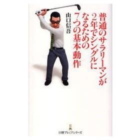 新品本/普通のサラリーマンが2年でシングルになるための7つの基本動作 山口信吾/著