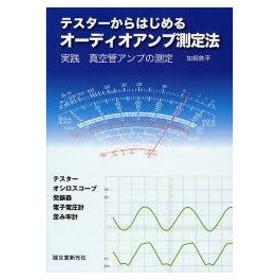 新品本/テスターからはじめるオーディオアンプ測定法 実践真空管アンプの測定 テスター オシロスコープ 発振器 電子電圧計 歪み率計 加銅鉄平/著