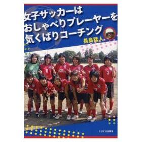 新品本/女子サッカーはおしゃべりプレーヤーを気くばりコーチング 長島猛人/著