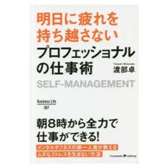 新品本/明日に疲れを持ち越さないプロフェッショナルの仕事術 SELF−MANAGEMENT 渡部卓/〔著〕