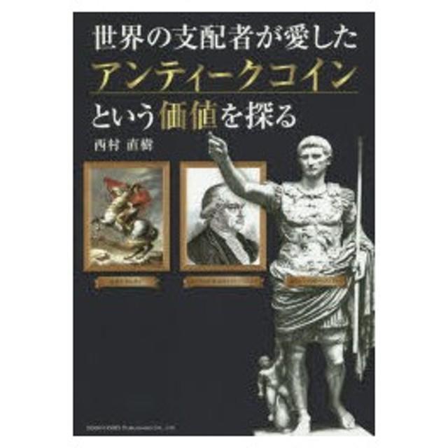 新品本/世界の支配者が愛したアンティークコインという価値を探る 西村直樹/著