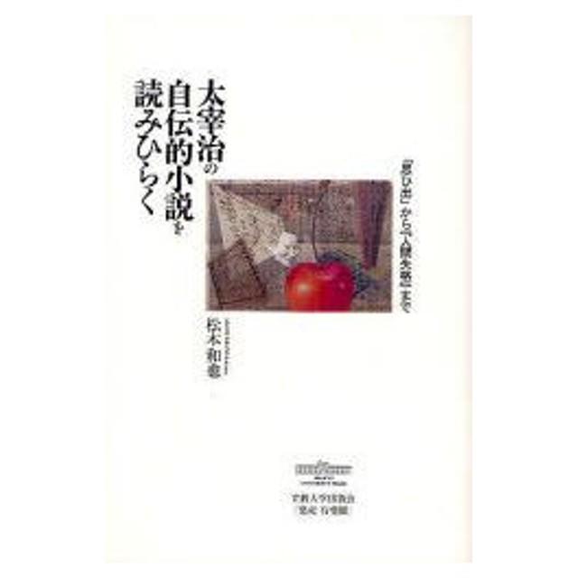 太宰治の自伝的小説を読みひらく 「思ひ出」から『人間失格』まで 松本和也/著
