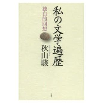 新品本/私の文学遍歴 独白的回想 秋山駿/著