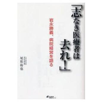 新品本/志なき医療者は去れ! 岩永勝義、病院経営を語る 尾形裕也/著