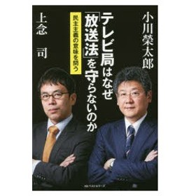 テレビ局はなぜ「放送法」を守らないのか 民主主義の意味を問う 小川榮太郎/著 上念司/著
