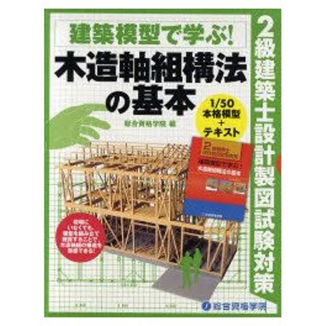 新品本/建築模型で学ぶ!木造軸組構法の基本 2級建築士設計製図試験対策 総合資格学院/企画・編集
